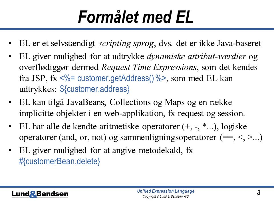 3 Unified Expression Language Copyright © Lund & Bendsen A/S Formålet med EL EL er et selvstændigt scripting sprog, dvs.