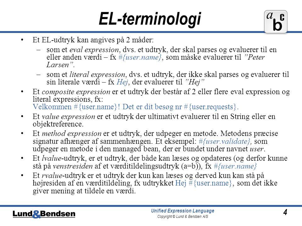 4 Unified Expression Language Copyright © Lund & Bendsen A/S EL-terminologi Et EL-udtryk kan angives på 2 måder: –som et eval expression, dvs.