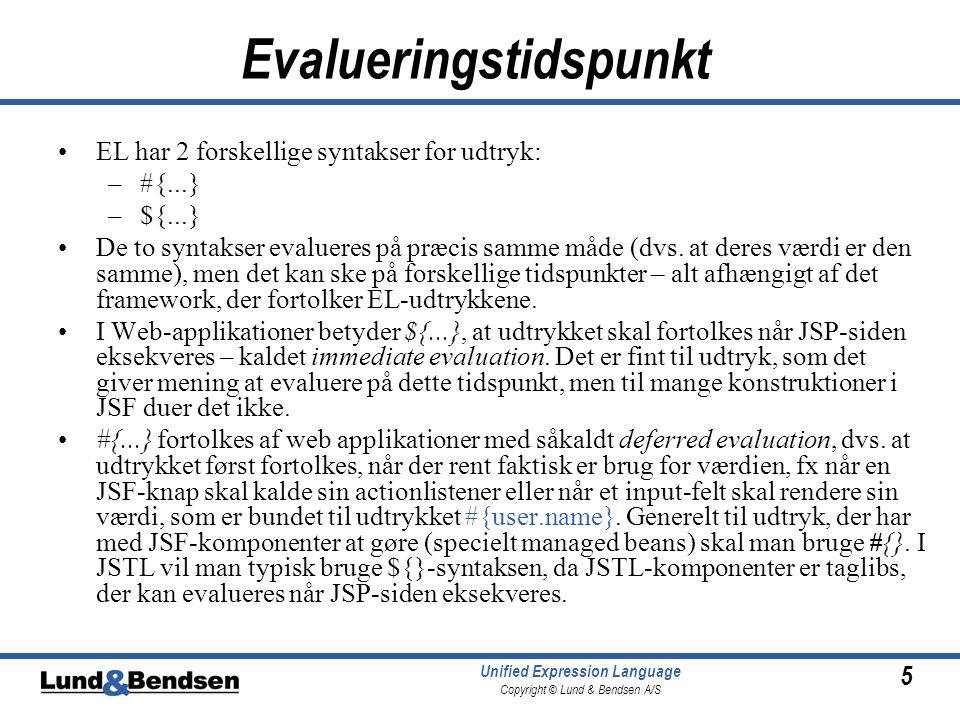5 Unified Expression Language Copyright © Lund & Bendsen A/S Evalueringstidspunkt EL har 2 forskellige syntakser for udtryk: –#{...} –${...} De to syntakser evalueres på præcis samme måde (dvs.