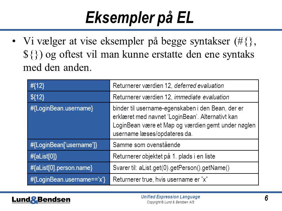 6 Unified Expression Language Copyright © Lund & Bendsen A/S Eksempler på EL Vi vælger at vise eksempler på begge syntakser (#{}, ${}) og oftest vil man kunne erstatte den ene syntaks med den anden.