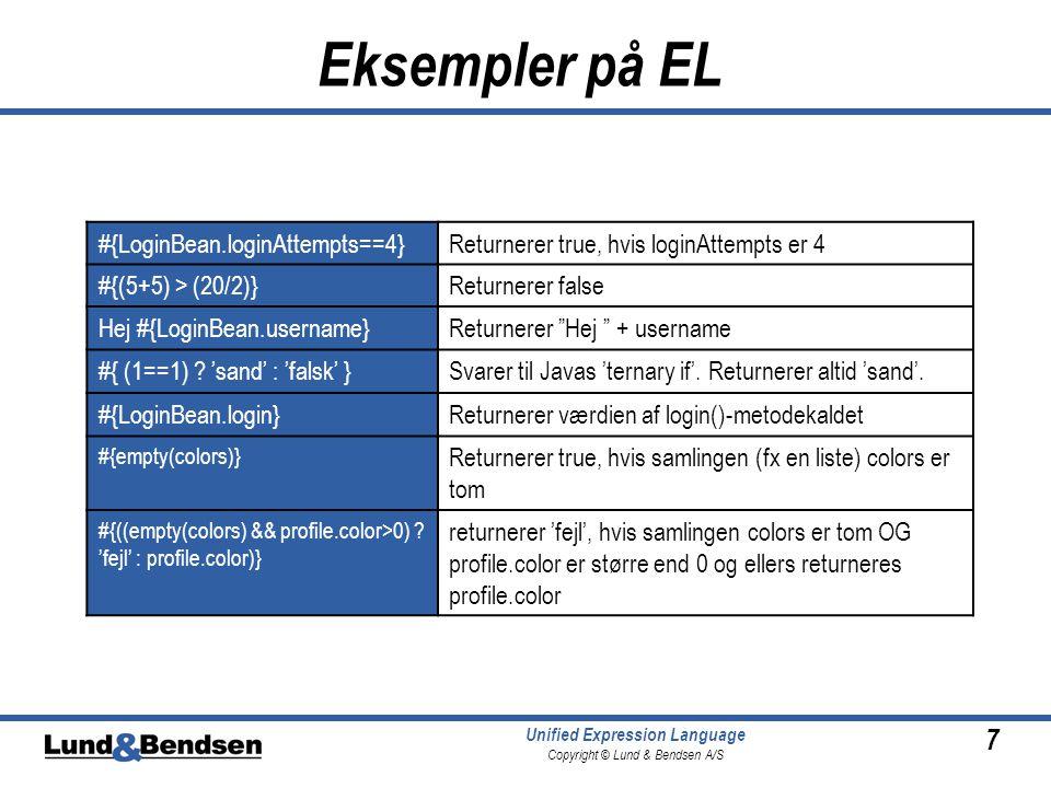 7 Unified Expression Language Copyright © Lund & Bendsen A/S Eksempler på EL #{LoginBean.loginAttempts==4}Returnerer true, hvis loginAttempts er 4 #{(5+5) > (20/2)}Returnerer false Hej #{LoginBean.username}Returnerer Hej + username #{ (1==1) .