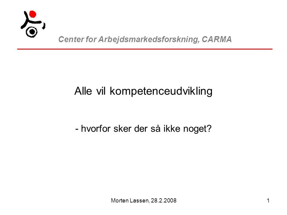 Center for Arbejdsmarkedsforskning, CARMA Morten Lassen, 28.2.20081 Alle vil kompetenceudvikling - hvorfor sker der så ikke noget
