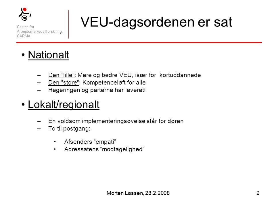 Center for Arbejdsmarkedsfforskning, CARMA Morten Lassen, 28.2.20082 VEU-dagsordenen er sat Nationalt –Den lille : Mere og bedre VEU, især for kortuddannede –Den store : Kompetenceløft for alle –Regeringen og parterne har leveret.