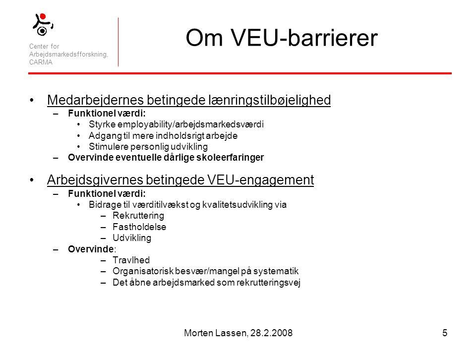 Center for Arbejdsmarkedsfforskning, CARMA Morten Lassen, 28.2.20085 Om VEU-barrierer Medarbejdernes betingede lænringstilbøjelighed –Funktionel værdi: Styrke employability/arbejdsmarkedsværdi Adgang til mere indholdsrigt arbejde Stimulere personlig udvikling –Overvinde eventuelle dårlige skoleerfaringer Arbejdsgivernes betingede VEU-engagement –Funktionel værdi: Bidrage til værditilvækst og kvalitetsudvikling via –Rekruttering –Fastholdelse –Udvikling –Overvinde: –Travlhed –Organisatorisk besvær/mangel på systematik –Det åbne arbejdsmarked som rekrutteringsvej
