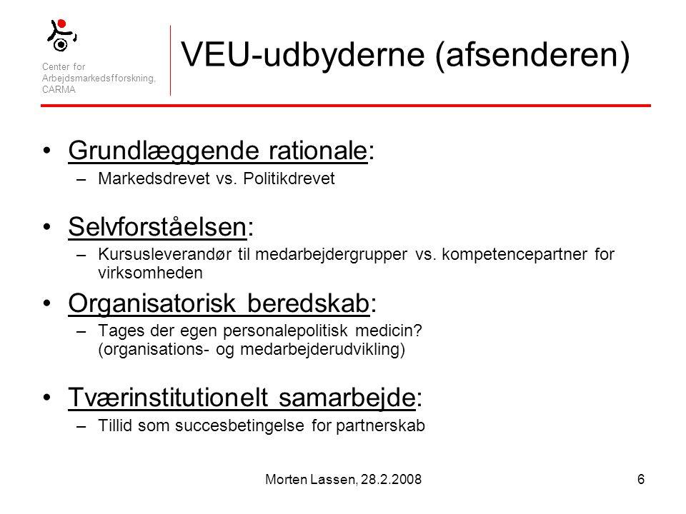 Center for Arbejdsmarkedsfforskning, CARMA Morten Lassen, 28.2.20086 VEU-udbyderne (afsenderen) Grundlæggende rationale: –Markedsdrevet vs.