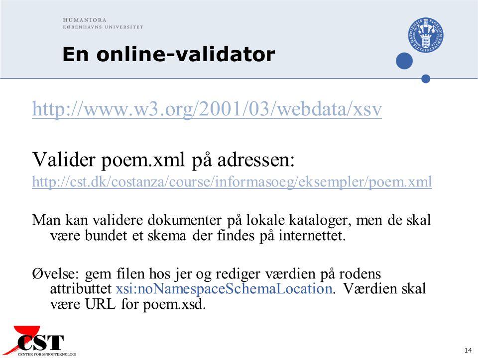 14 En online-validator http://www.w3.org/2001/03/webdata/xsv Valider poem.xml på adressen: http://cst.dk/costanza/course/informasoeg/eksempler/poem.xml Man kan validere dokumenter på lokale kataloger, men de skal være bundet et skema der findes på internettet.
