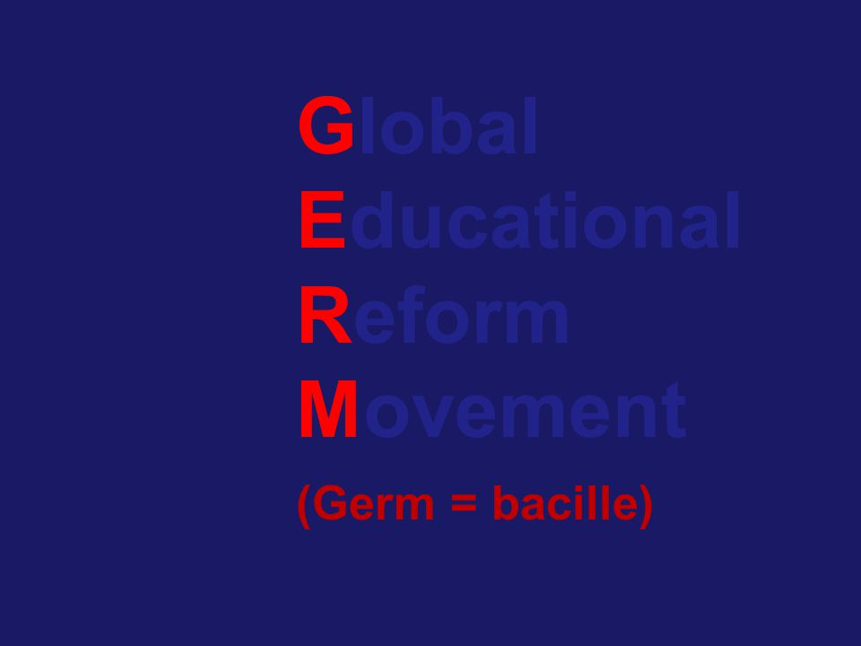 Global Educational Reform Movement (Germ = bacille)