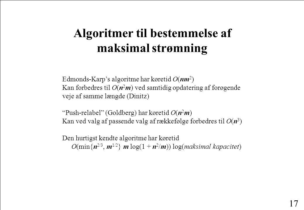 17 Algoritmer til bestemmelse af maksimal strømning Edmonds-Karp's algoritme har køretid O(nm 2 ) Kan forbedres til O(n 2 m) ved samtidig opdatering af forøgende veje af samme længde (Dinitz) Push-relabel (Goldberg) har køretid O(n 2 m) Kan ved valg af passende valg af rækkefølge forbedres til O(n 3 ) Den hurtigst kendte algoritme har køretid O(min{n 2/3, m 1/2 } m log(1 + n 2 /m)) log(maksimal kapacitet)