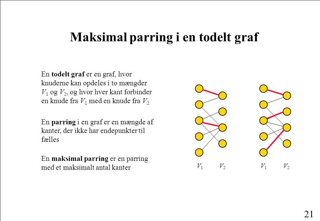 21 V1V1 V2V2 Maksimal parring i en todelt graf En todelt graf er en graf, hvor knuderne kan opdeles i to mængder V 1 og V 2, og hvor hver kant forbinder en knude fra V 1 med en knude fra V 2 En parring i en graf er en mængde af kanter, der ikke har endepunkter til fælles V1V1 V2V2 En maksimal parring er en parring med et maksimalt antal kanter