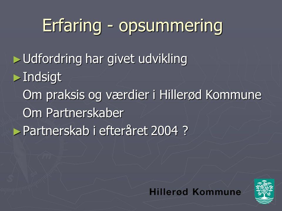 Erfaring - opsummering ► Udfordring har givet udvikling ► Indsigt Om praksis og værdier i Hillerød Kommune Om Partnerskaber ► Partnerskab i efteråret 2004