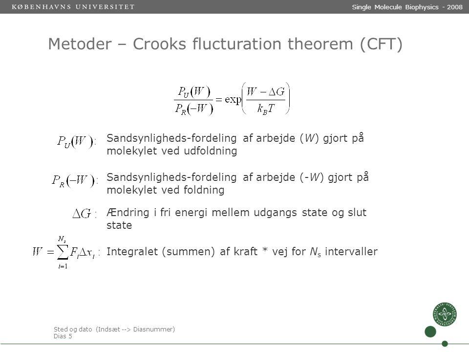 Sted og dato (Indsæt --> Diasnummer) Dias 5 Single Molecule Biophysics - 2008 Metoder – Crooks flucturation theorem (CFT) Sandsynligheds-fordeling af arbejde (W) gjort på molekylet ved udfoldning Sandsynligheds-fordeling af arbejde (-W) gjort på molekylet ved foldning Ændring i fri energi mellem udgangs state og slut state Integralet (summen) af kraft * vej for N s intervaller
