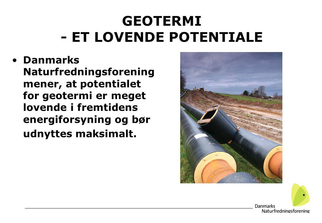 GEOTERMI - ET LOVENDE POTENTIALE Danmarks Naturfredningsforening mener, at potentialet for geotermi er meget lovende i fremtidens energiforsyning og bør udnyttes maksimalt.
