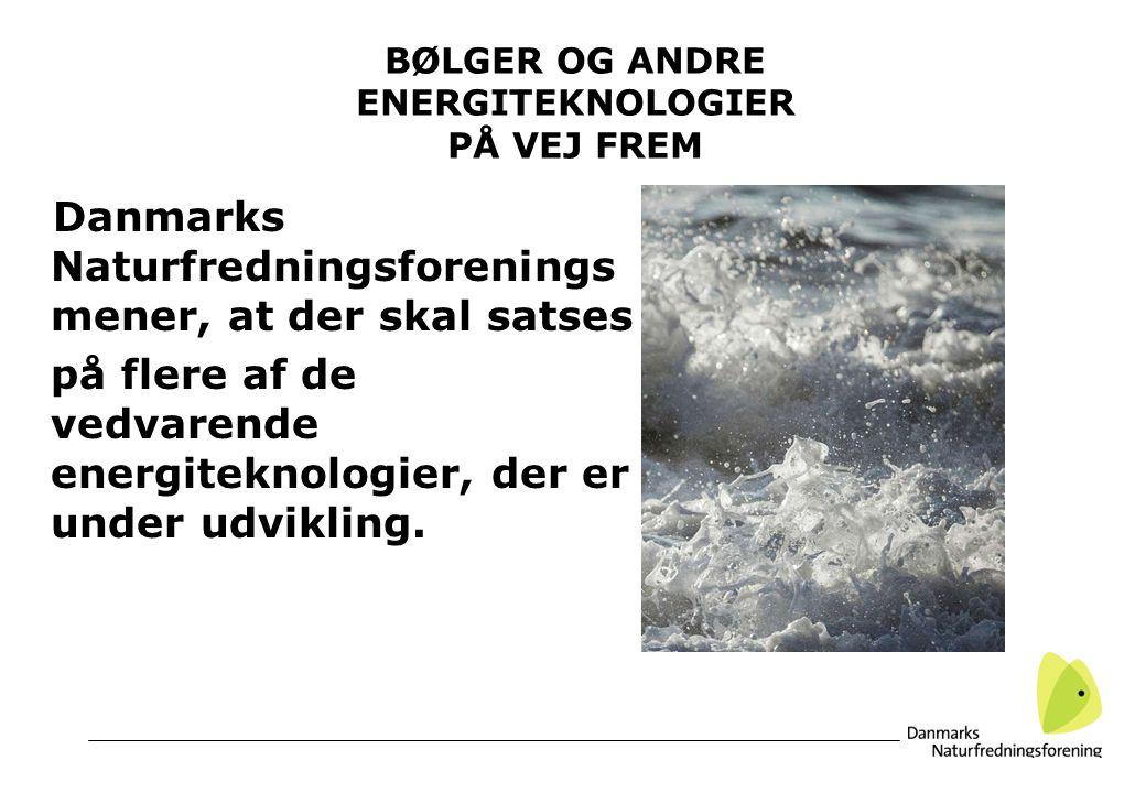 BØLGER OG ANDRE ENERGITEKNOLOGIER PÅ VEJ FREM Danmarks Naturfredningsforenings mener, at der skal satses på flere af de vedvarende energiteknologier, der er under udvikling.