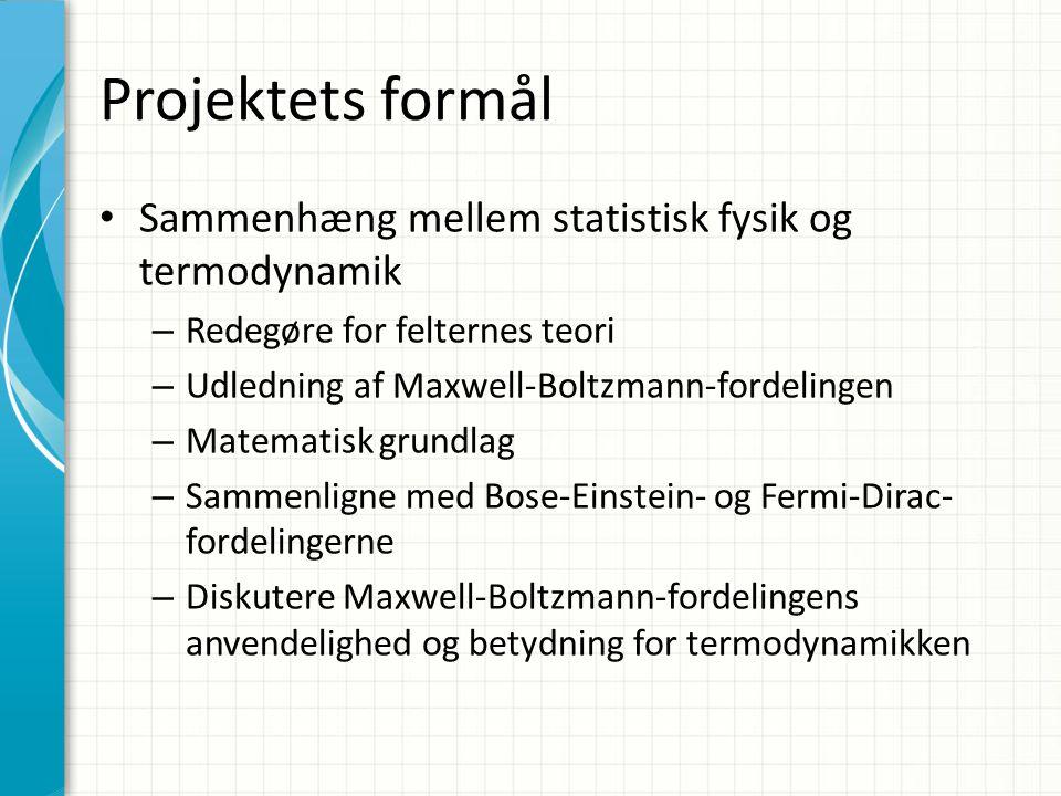 Projektets formål Sammenhæng mellem statistisk fysik og termodynamik – Redegøre for felternes teori – Udledning af Maxwell-Boltzmann-fordelingen – Matematisk grundlag – Sammenligne med Bose-Einstein- og Fermi-Dirac- fordelingerne – Diskutere Maxwell-Boltzmann-fordelingens anvendelighed og betydning for termodynamikken