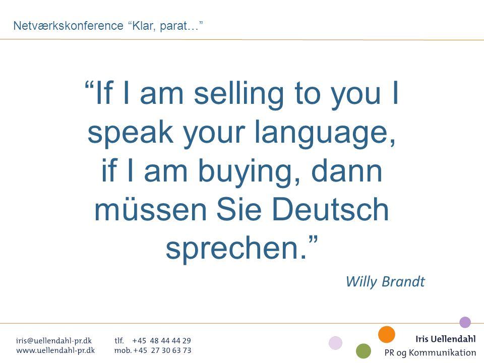 If I am selling to you I speak your language, if I am buying, dann müssen Sie Deutsch sprechen. Willy Brandt Netværkskonference Klar, parat…