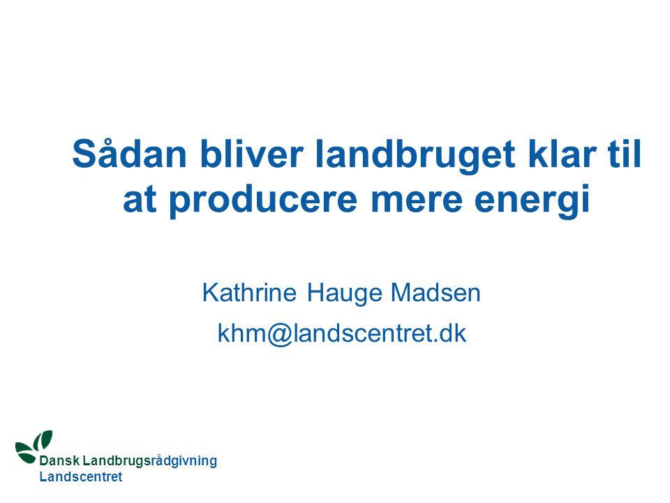 Dansk Landbrugsrådgivning Landscentret Sådan bliver landbruget klar til at producere mere energi Kathrine Hauge Madsen khm@landscentret.dk