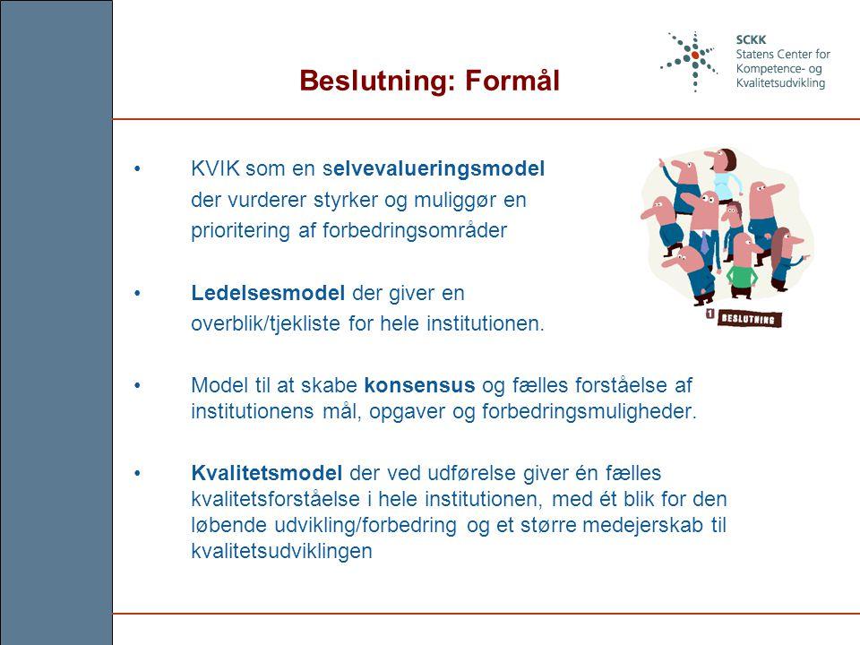 Beslutning: Formål KVIK som en selvevalueringsmodel der vurderer styrker og muliggør en prioritering af forbedringsområder Ledelsesmodel der giver en overblik/tjekliste for hele institutionen.