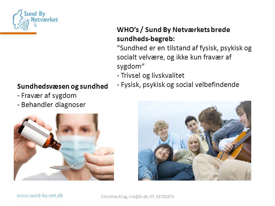 www.sund-by-net.dk WHO's / Sund By Netværkets brede sundheds-begreb: Sundhed er en tilstand af fysisk, psykisk og socialt velvære, og ikke kun fravær af sygdom - Trivsel og livskvalitet - Fysisk, psykisk og social velbefindende Christina Krog, crk@kl.dk, tlf.