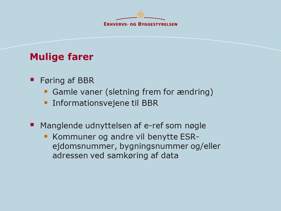 Mulige farer  Føring af BBR  Gamle vaner (sletning frem for ændring)  Informationsvejene til BBR  Manglende udnyttelsen af e-ref som nøgle  Kommuner og andre vil benytte ESR- ejdomsnummer, bygningsnummer og/eller adressen ved samkøring af data