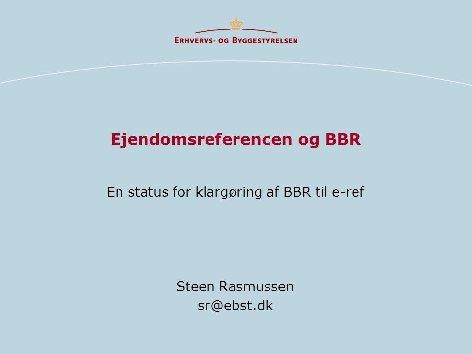 Ejendomsreferencen og BBR En status for klargøring af BBR til e-ref Steen Rasmussen sr@ebst.dk