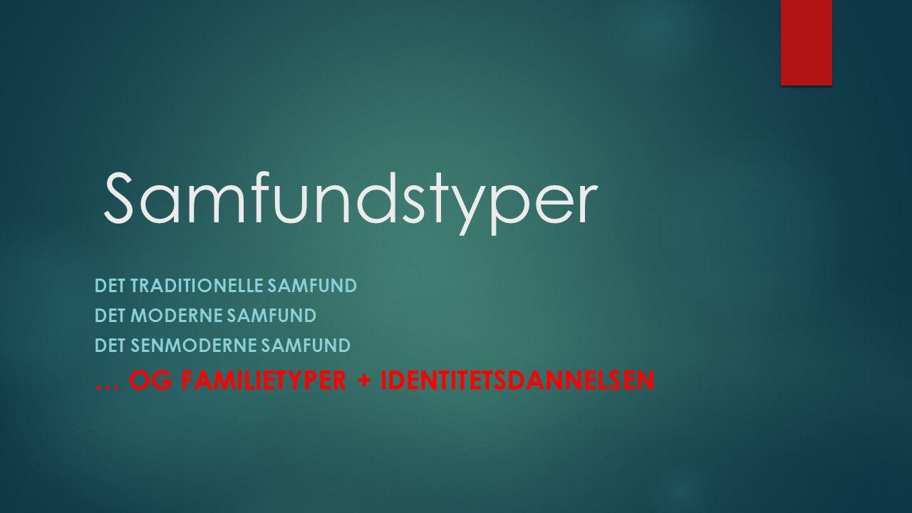 Samfundstyper DET TRADITIONELLE SAMFUND DET MODERNE SAMFUND DET SENMODERNE SAMFUND … OG FAMILIETYPER + IDENTITETSDANNELSEN