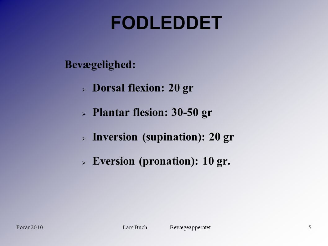 Forår 2010Lars Buch Bevægeapperatet5 FODLEDDET Bevægelighed:  Dorsal flexion: 20 gr  Plantar flesion: 30-50 gr  Inversion (supination): 20 gr  Eversion (pronation): 10 gr.