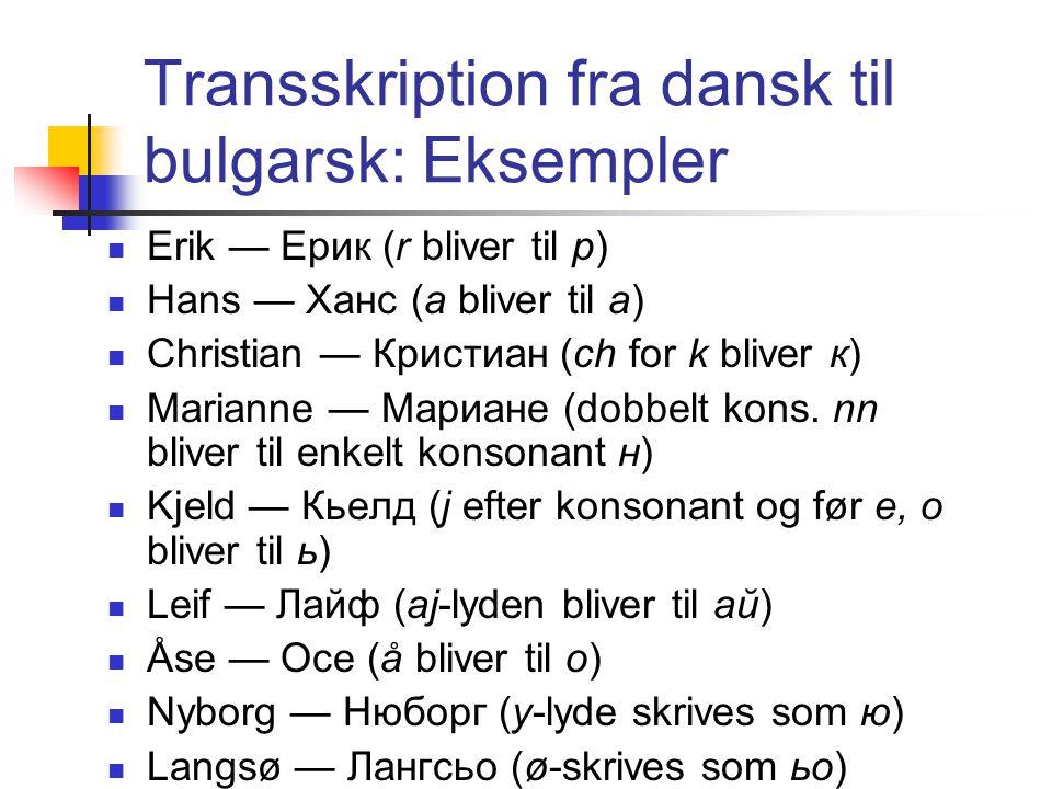 Transskription fra dansk til bulgarsk: Eksempler Erik — Ерик (r bliver til р) Hans — Ханс (a bliver til а) Christian — Кристиан (ch for k bliver к) Marianne — Мариане (dobbelt kons.
