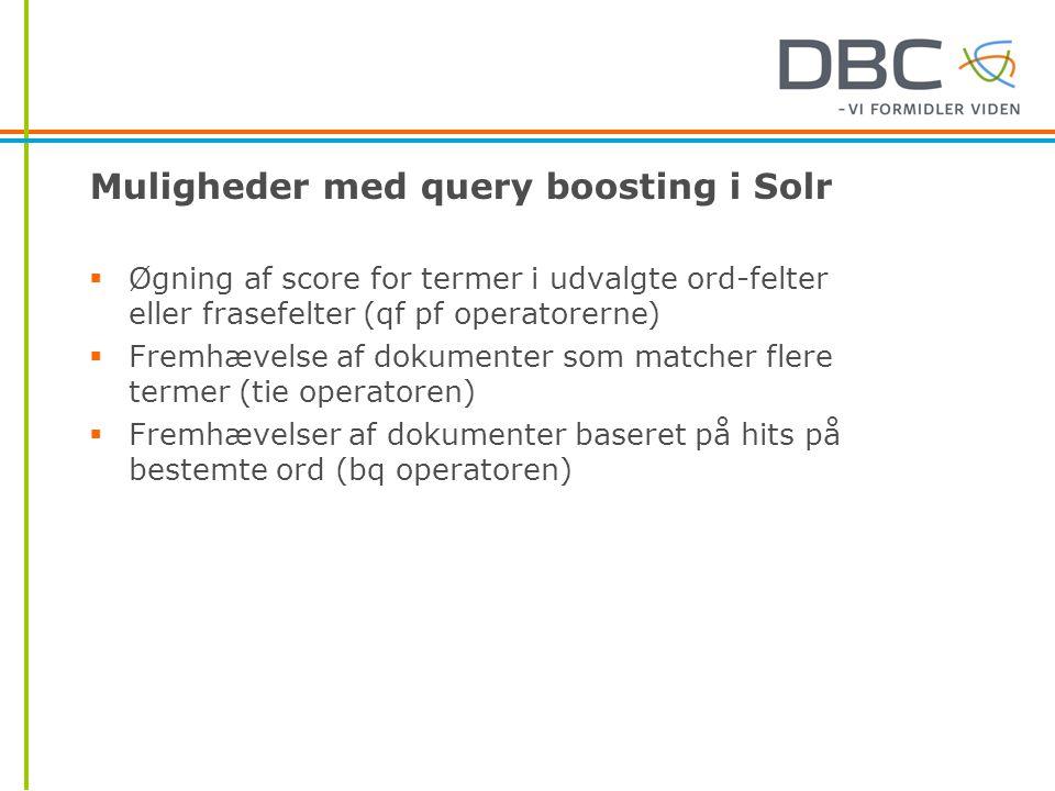 Muligheder med query boosting i Solr  Øgning af score for termer i udvalgte ord-felter eller frasefelter (qf pf operatorerne)  Fremhævelse af dokumenter som matcher flere termer (tie operatoren)  Fremhævelser af dokumenter baseret på hits på bestemte ord (bq operatoren)