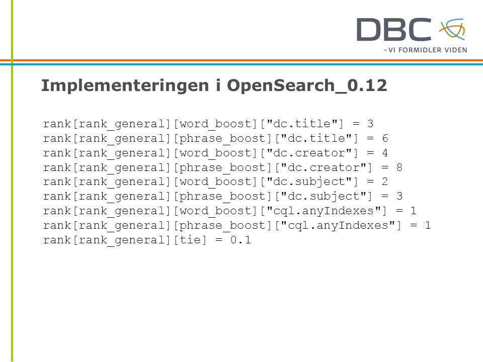 Implementeringen i OpenSearch_0.12 rank[rank_general][word_boost][ dc.title ] = 3 rank[rank_general][phrase_boost][ dc.title ] = 6 rank[rank_general][word_boost][ dc.creator ] = 4 rank[rank_general][phrase_boost][ dc.creator ] = 8 rank[rank_general][word_boost][ dc.subject ] = 2 rank[rank_general][phrase_boost][ dc.subject ] = 3 rank[rank_general][word_boost][ cql.anyIndexes ] = 1 rank[rank_general][phrase_boost][ cql.anyIndexes ] = 1 rank[rank_general][tie] = 0.1