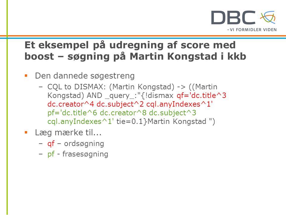 Et eksempel på udregning af score med boost – søgning på Martin Kongstad i kkb  Den dannede søgestreng –CQL to DISMAX: (Martin Kongstad) -> ((Martin Kongstad) AND _query_: {!dismax qf= dc.title^3 dc.creator^4 dc.subject^2 cql.anyIndexes^1 pf= dc.title^6 dc.creator^8 dc.subject^3 cql.anyIndexes^1 tie=0.1}Martin Kongstad )  Læg mærke til...