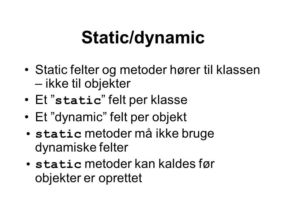 Static/dynamic Static felter og metoder hører til klassen – ikke til objekter Et static felt per klasse Et dynamic felt per objekt static metoder må ikke bruge dynamiske felter static metoder kan kaldes før objekter er oprettet