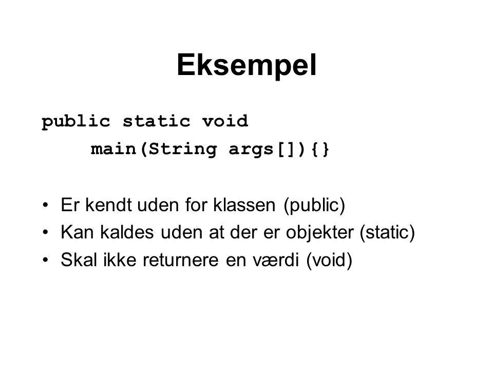 Eksempel public static void main(String args[]){} Er kendt uden for klassen (public) Kan kaldes uden at der er objekter (static) Skal ikke returnere en værdi (void)