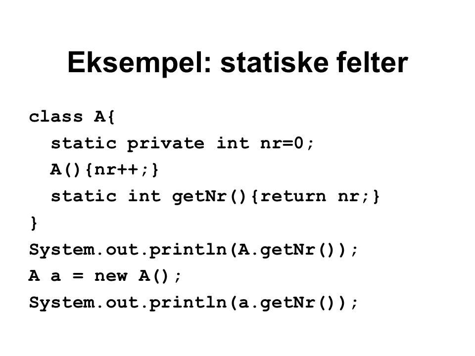 Eksempel: statiske felter class A{ static private int nr=0; A(){nr++;} static int getNr(){return nr;} } System.out.println(A.getNr()); A a = new A(); System.out.println(a.getNr());