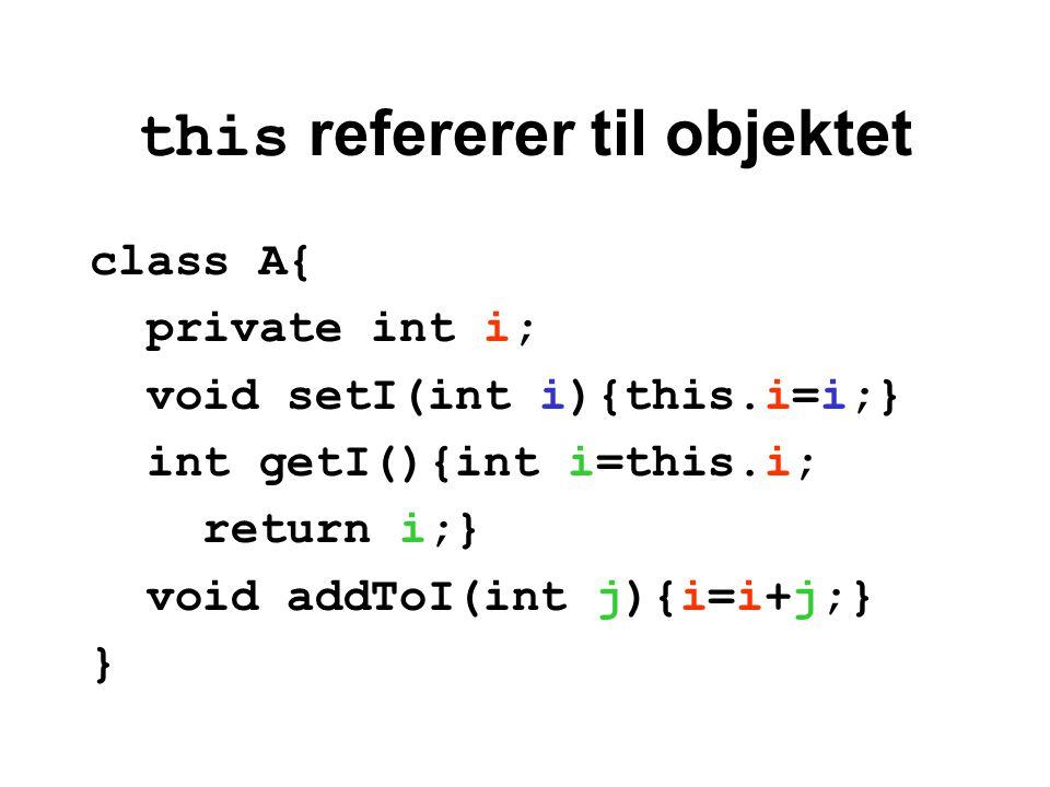 this refererer til objektet class A{ private int i; void setI(int i){this.i=i;} int getI(){int i=this.i; return i;} void addToI(int j){i=i+j;} }
