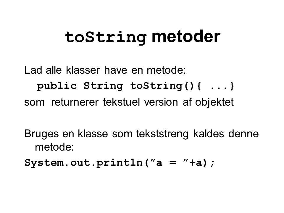 toString metoder Lad alle klasser have en metode: public String toString(){...} som returnerer tekstuel version af objektet Bruges en klasse som tekststreng kaldes denne metode: System.out.println( a = +a);