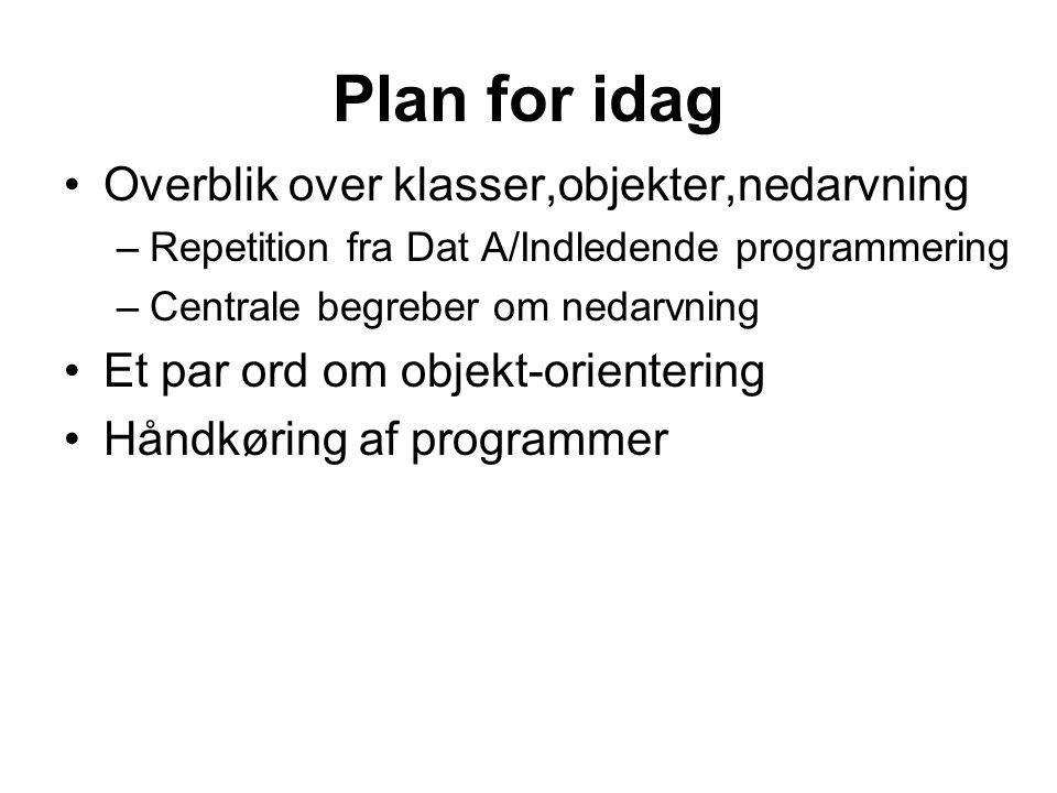 Plan for idag Overblik over klasser,objekter,nedarvning –Repetition fra Dat A/Indledende programmering –Centrale begreber om nedarvning Et par ord om objekt-orientering Håndkøring af programmer