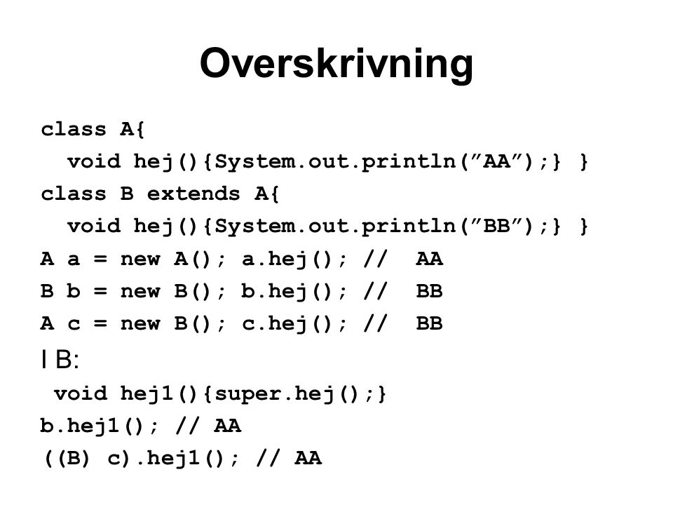 Overskrivning class A{ void hej(){System.out.println( AA );} } class B extends A{ void hej(){System.out.println( BB );} } A a = new A(); a.hej(); // AA B b = new B(); b.hej(); // BB A c = new B(); c.hej(); // BB I B: void hej1(){super.hej();} b.hej1(); // AA ((B) c).hej1(); // AA