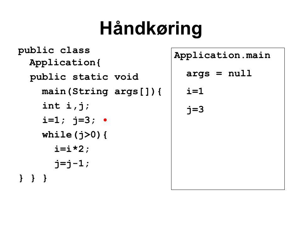 Håndkøring public class Application{ public static void main(String args[]){ int i,j; i=1; j=3; while(j>0){ i=i*2; j=j-1; } } } Application.main args = null i=1 j=3