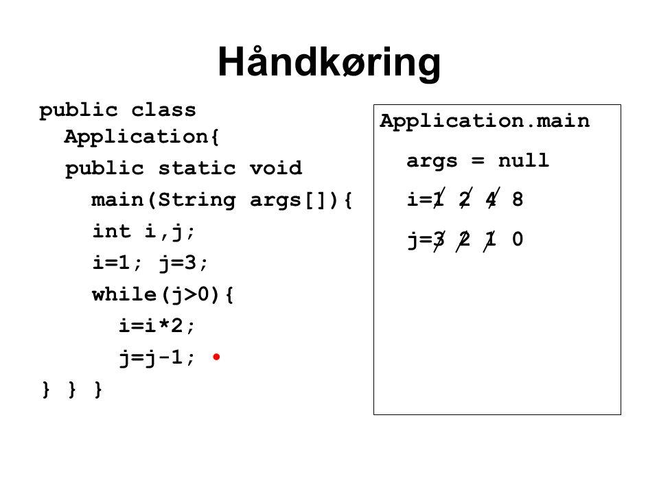 Håndkøring public class Application{ public static void main(String args[]){ int i,j; i=1; j=3; while(j>0){ i=i*2; j=j-1; } } } Application.main args = null i=1 2 4 8 j=3 2 1 0