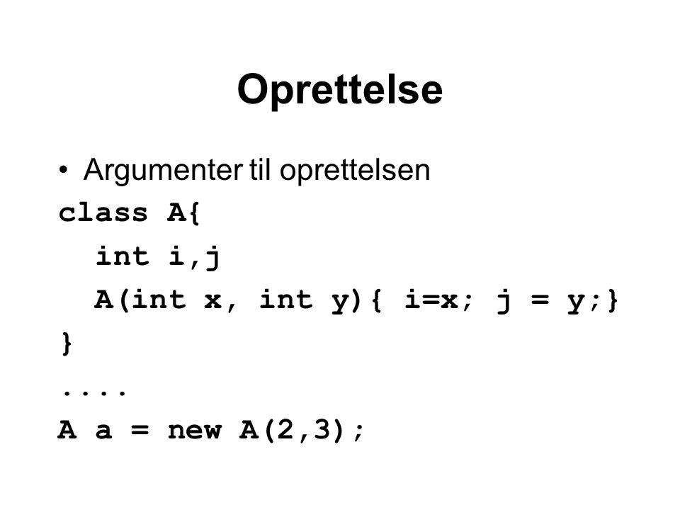 Oprettelse Argumenter til oprettelsen class A{ int i,j A(int x, int y){ i=x; j = y;} }....
