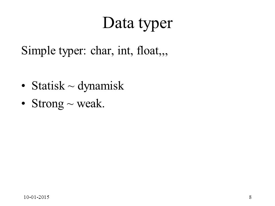 10-01-20158 Data typer Simple typer: char, int, float,,, Statisk ~ dynamisk Strong ~ weak.