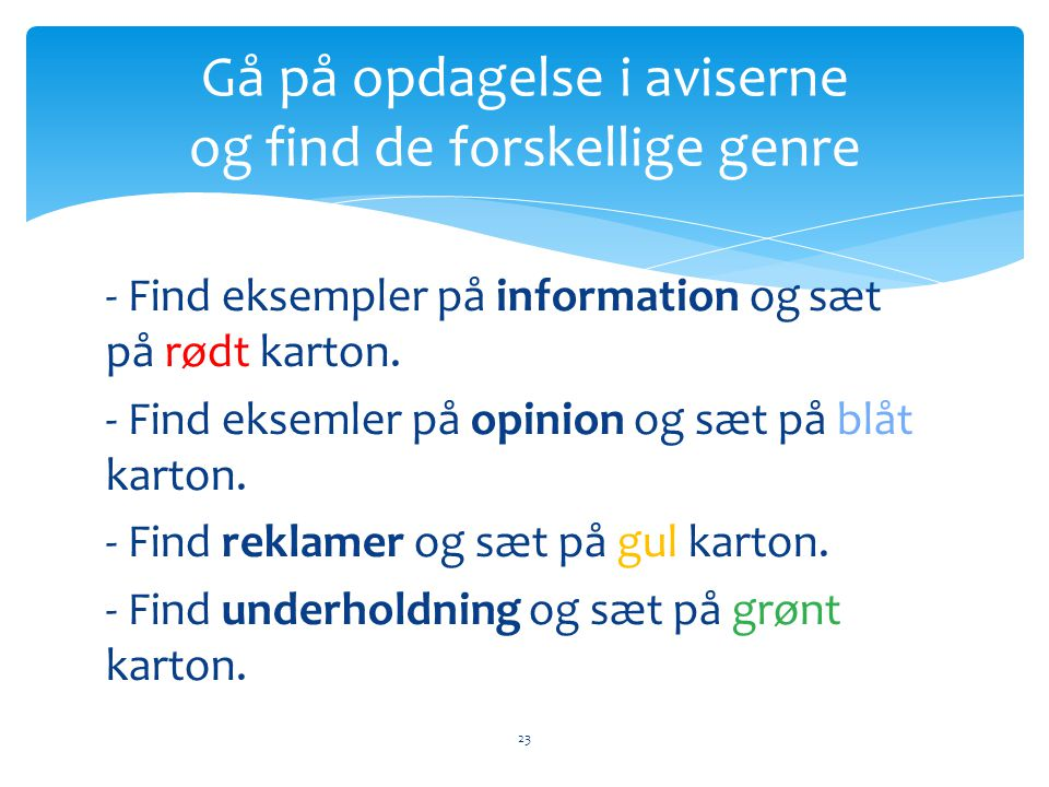 - Find eksempler på information og sæt på rødt karton. - Find eksemler på opinion og sæt på blåt karton. - Find reklamer og sæt på gul karton. - Find