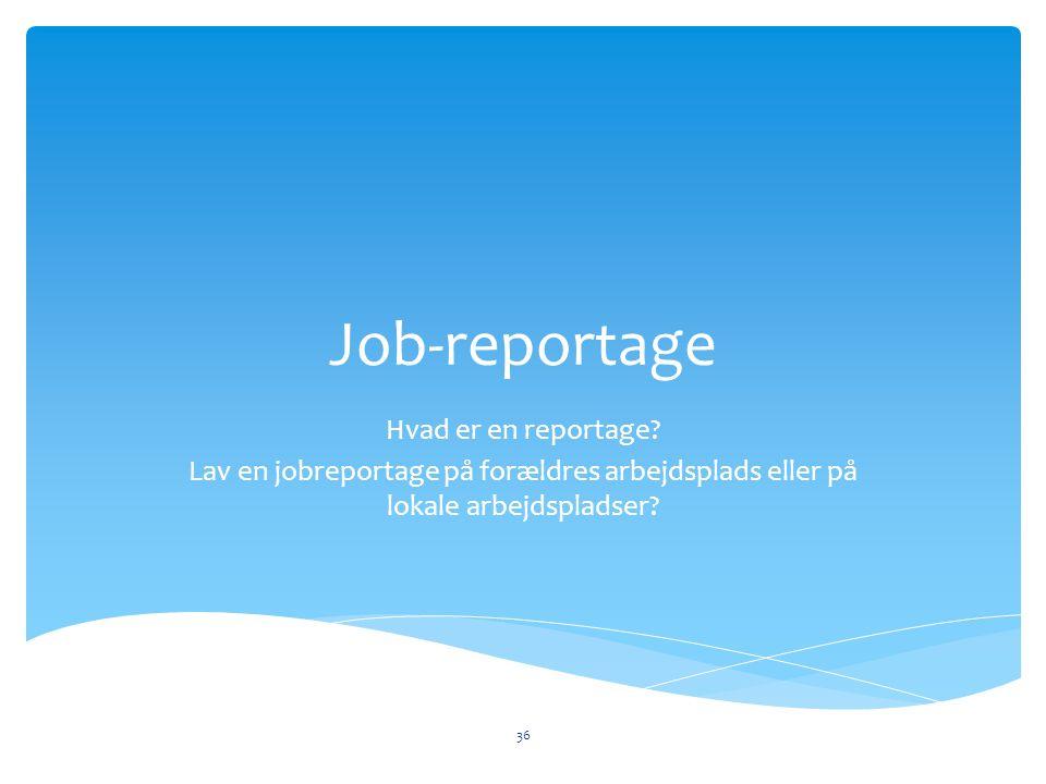 Job-reportage Hvad er en reportage? Lav en jobreportage på forældres arbejdsplads eller på lokale arbejdspladser? 36