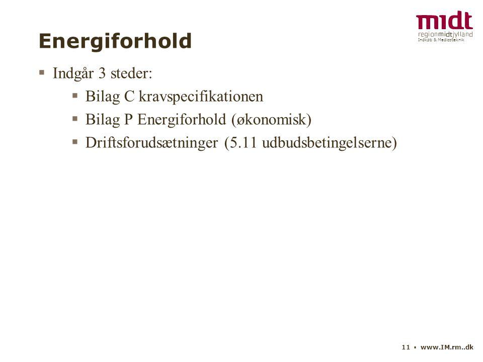 Indkøb & Medicoteknik 11 ▪ www.IM.rm..dk Energiforhold  Indgår 3 steder:  Bilag C kravspecifikationen  Bilag P Energiforhold (økonomisk)  Driftsforudsætninger (5.11 udbudsbetingelserne)