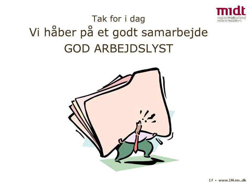 Indkøb & Medicoteknik 17 ▪ www.IM.rm..dk Tak for i dag Vi håber på et godt samarbejde GOD ARBEJDSLYST