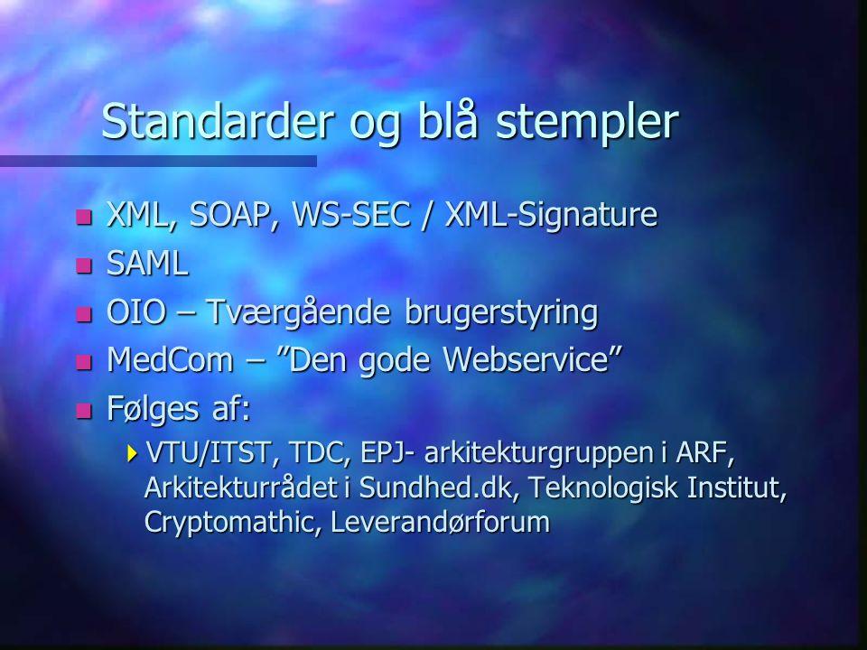 Standarder og blå stempler n XML, SOAP, WS-SEC / XML-Signature n SAML n OIO – Tværgående brugerstyring n MedCom – Den gode Webservice n Følges af:  VTU/ITST, TDC, EPJ- arkitekturgruppen i ARF, Arkitekturrådet i Sundhed.dk, Teknologisk Institut, Cryptomathic, Leverandørforum