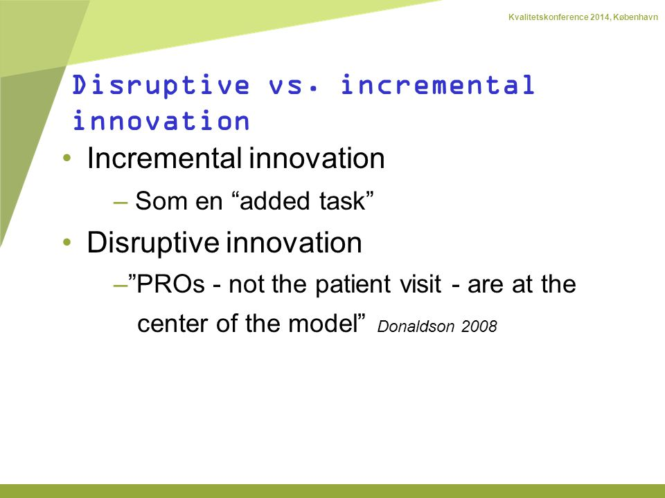 Kvalitetskonference 2014, København Incremental innovation – Som en added task Disruptive innovation – PROs - not the patient visit - are at the center of the model Donaldson 2008 Disruptive vs.