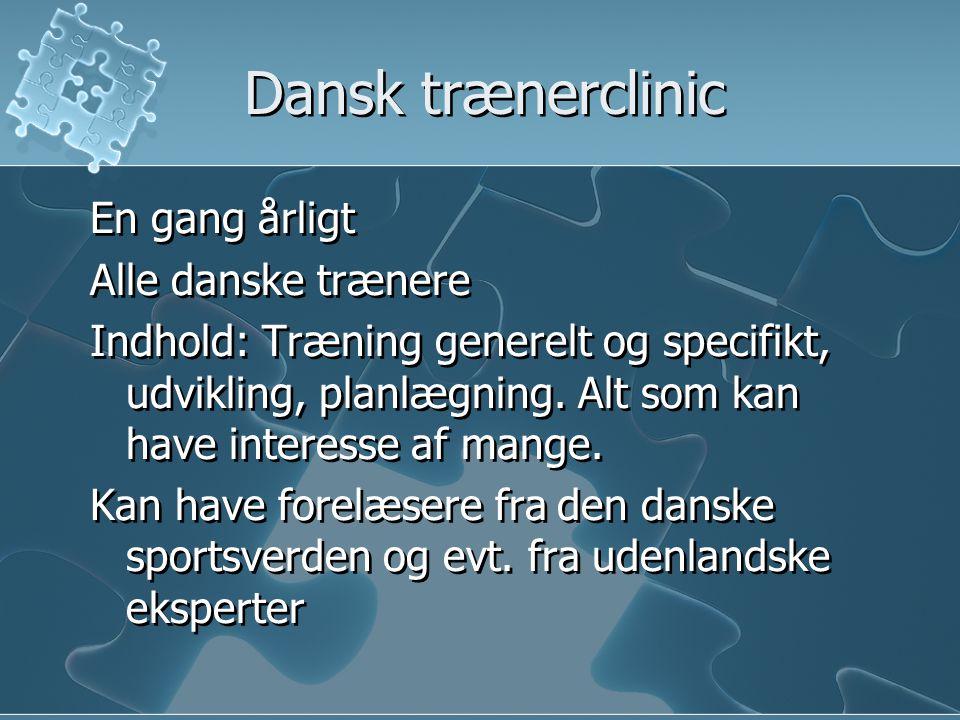 Dansk trænerclinic En gang årligt Alle danske trænere Indhold: Træning generelt og specifikt, udvikling, planlægning.