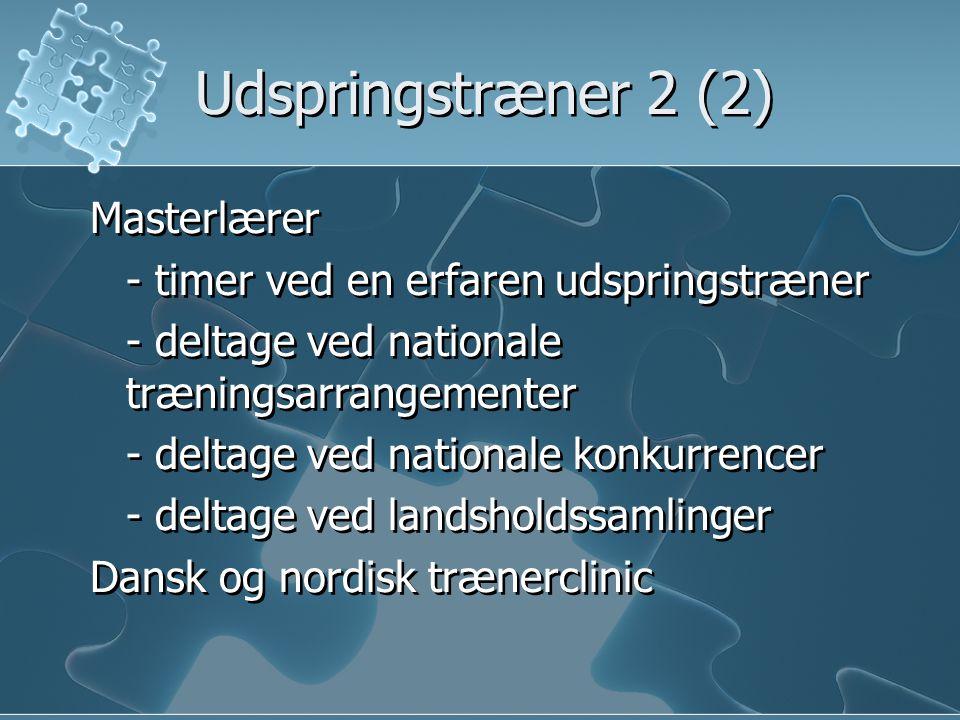 Udspringstræner 2 (2) Masterlærer - timer ved en erfaren udspringstræner - deltage ved nationale træningsarrangementer - deltage ved nationale konkurrencer - deltage ved landsholdssamlinger Dansk og nordisk trænerclinic Masterlærer - timer ved en erfaren udspringstræner - deltage ved nationale træningsarrangementer - deltage ved nationale konkurrencer - deltage ved landsholdssamlinger Dansk og nordisk trænerclinic