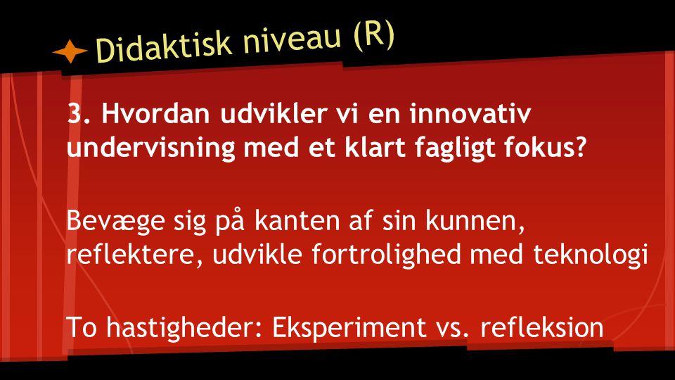 Didaktisk niveau (R) 3. Hvordan udvikler vi en innovativ undervisning med et klart fagligt fokus.